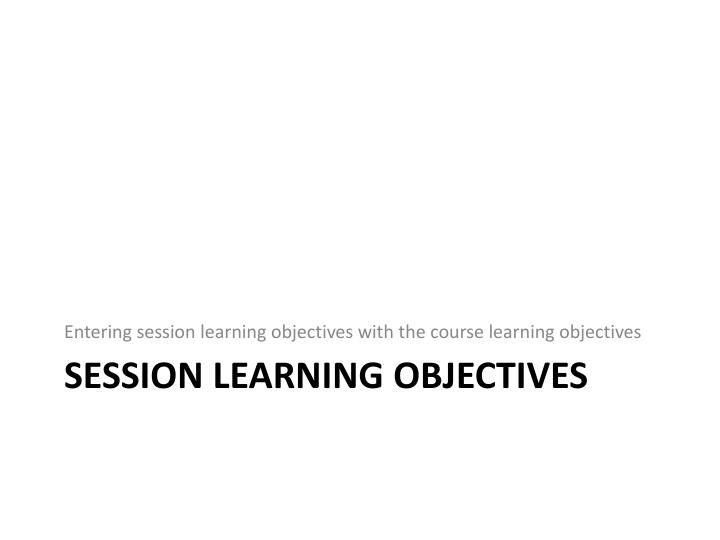 Entering session learning objectives with the course learning objectives