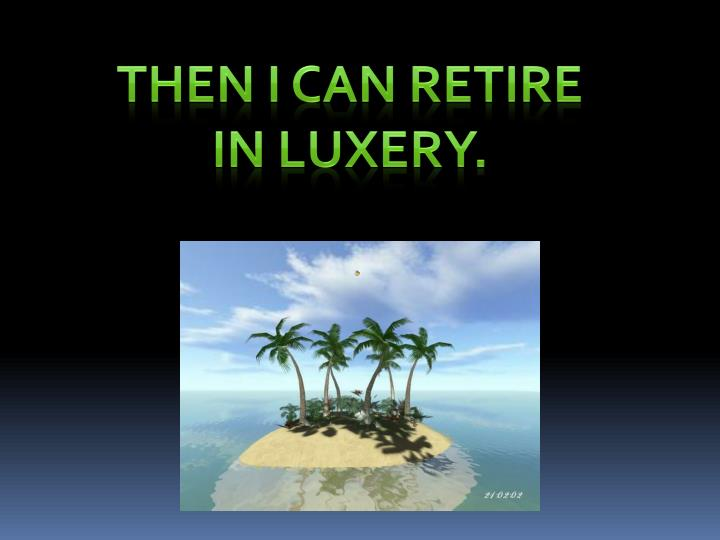 Then I can retire