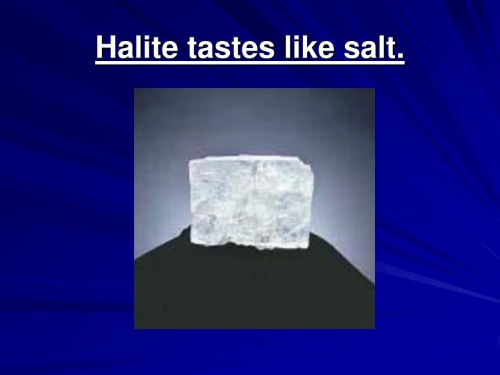 Halite tastes like salt.