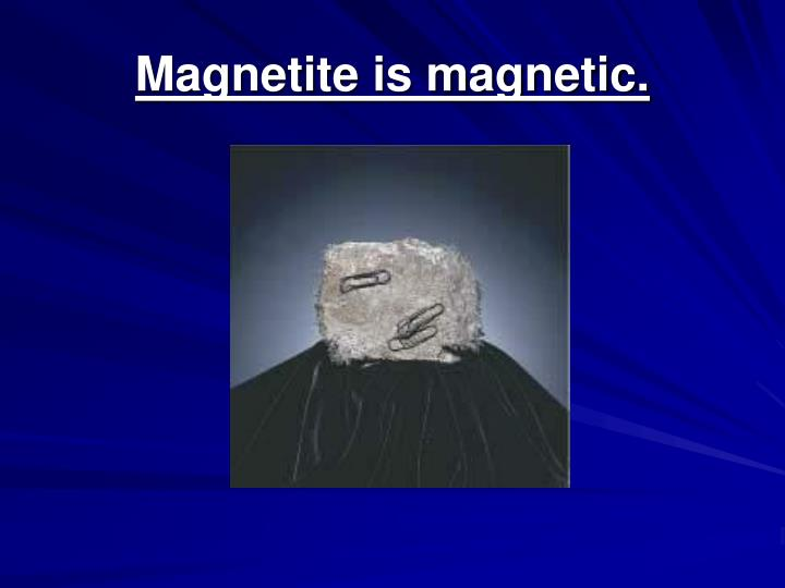 Magnetite is magnetic.