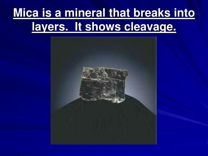 Mica is a mineral that breaks into layers.  It shows cleavage.