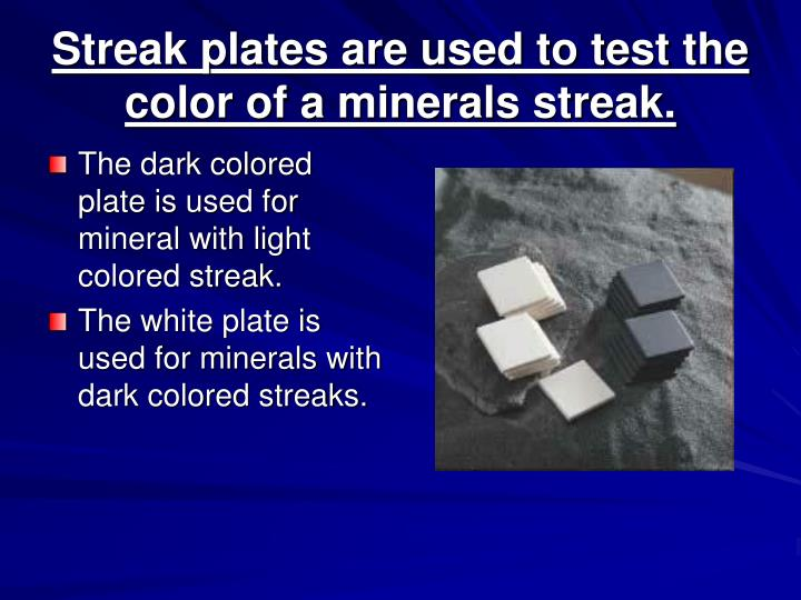 Streak plates are used to test the color of a minerals streak.
