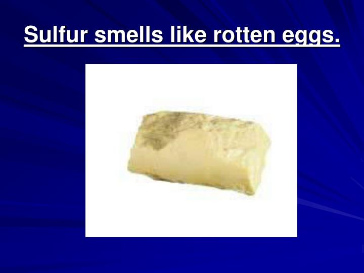 Sulfur smells like rotten eggs.