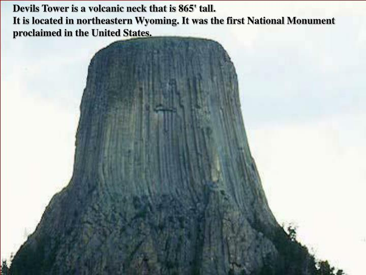 Devils Tower is a volcanic neck that is 865' tall.