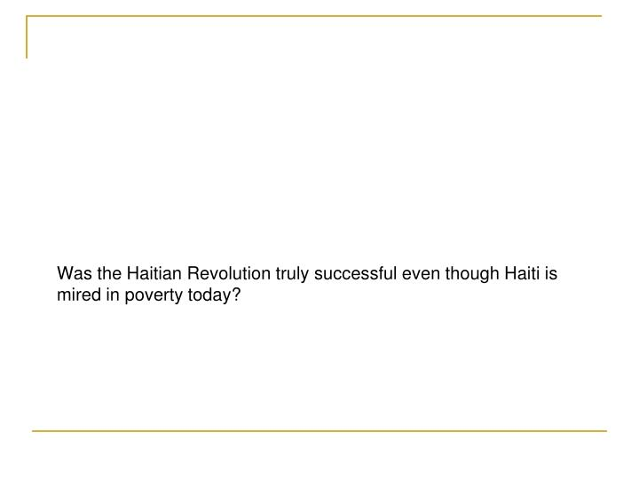 Was the Haitian Revolution truly successful even though Haiti is mired in poverty today?