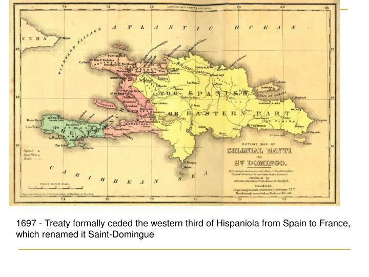 1697 - Treaty formally ceded the western third of Hispaniola from Spain to France, which renamed it Saint-Domingue