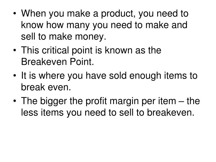 When you make a product, you need to know how many you need to make and sell to make money.