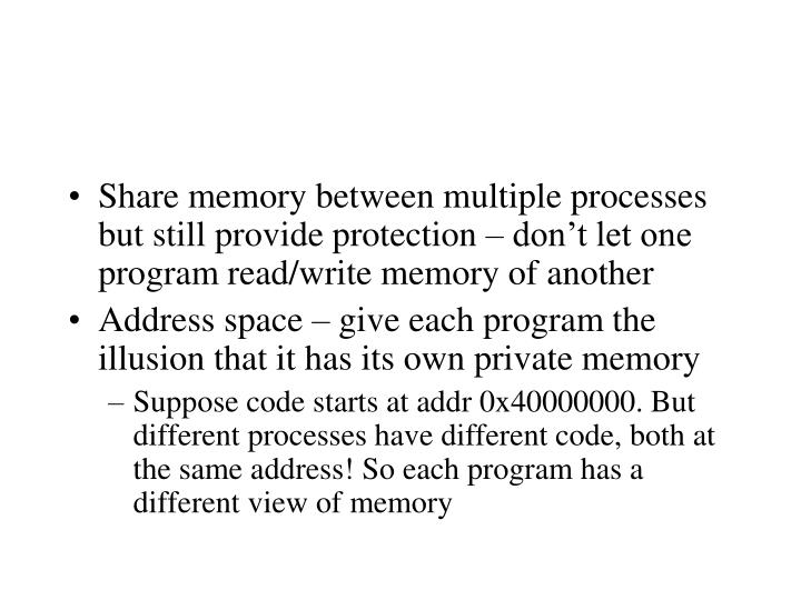 Share memory between multiple processes but still provide protection – don't let one program read/write memory of another