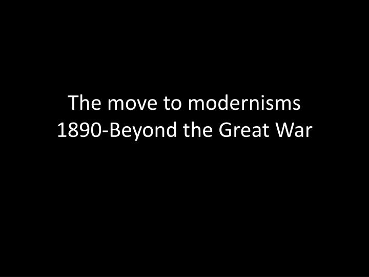 The move to modernisms 1890 beyond the great war