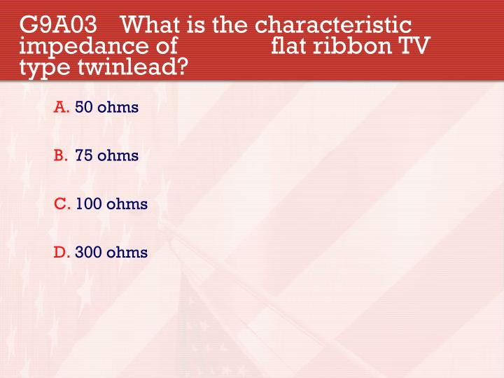 G9A03 What is the characteristic impedance of flat ribbon TV type twinlead?