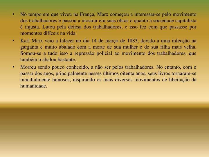 No tempo em que viveu na França, Marx começou a interessar-se pelo movimento dos trabalhadores e passou a mostrar em suas obras o quanto a sociedade capitalista é injusta. Lutou pela defesa dos trabalhadores, e isso fez com que passasse por momentos difíceis na vida.