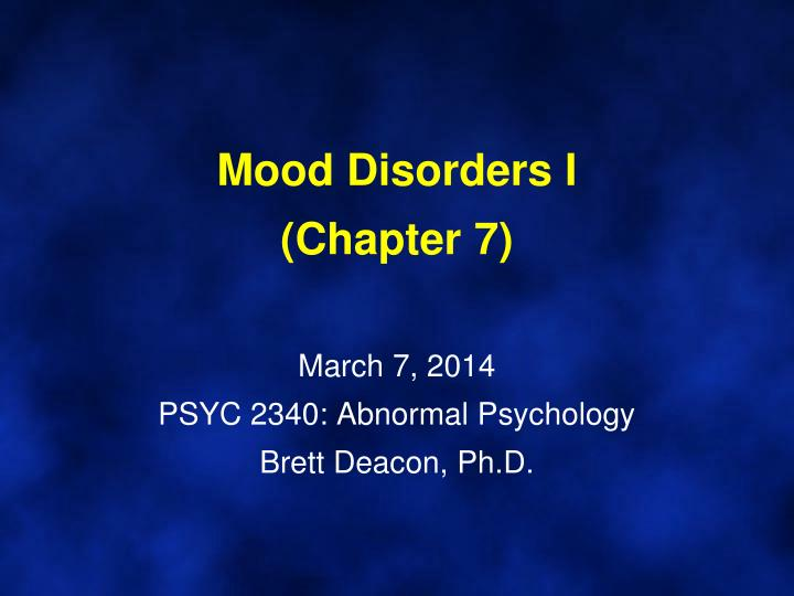Mood disorders i chapter 7 march 7 2014 psyc 2340 abnormal psychology brett deacon ph d