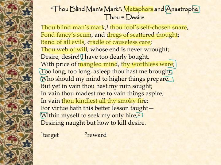 "the theme of desire in thou blind mans mark by sir philip sidney Thou blind man's mark the poem starts off by restating the title ""thou blind man's mark"" which also means desire the author showed his hatred toward his only enemy using many figurative languages to write this poem."