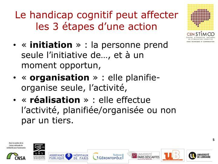 Le handicap cognitif peut affecter les 3 étapes d'une action