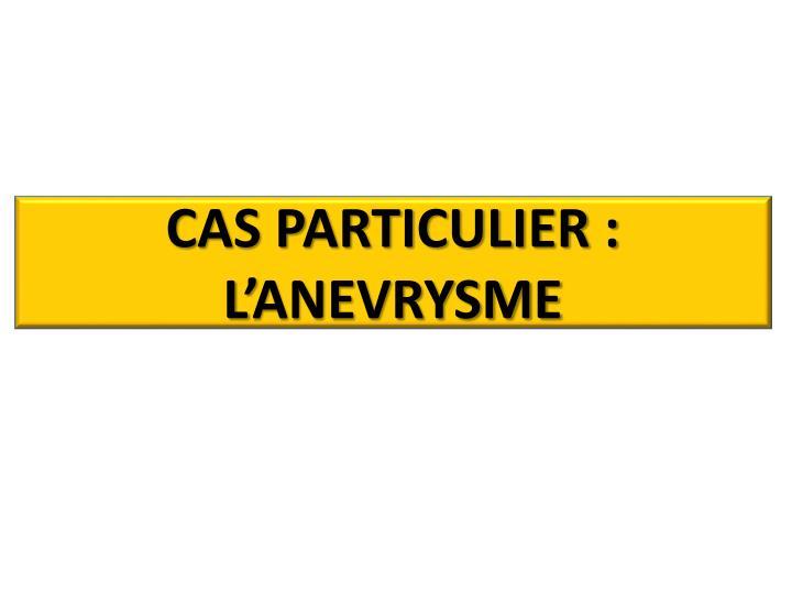 CAS PARTICULIER : L'ANEVRYSME