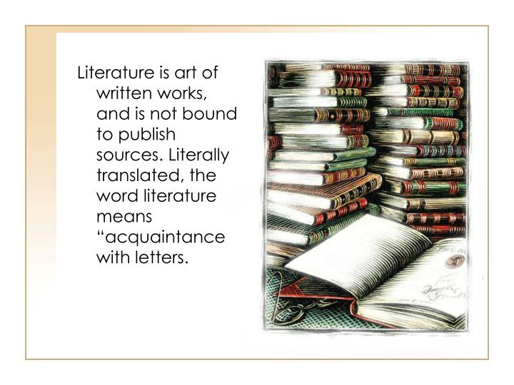 "Literature is art of written works, and is not bound to publish sources. Literally translated, the word literature means ""acquaintance with letters."