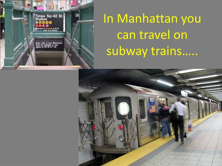 In Manhattan you can travel on subway trains…..