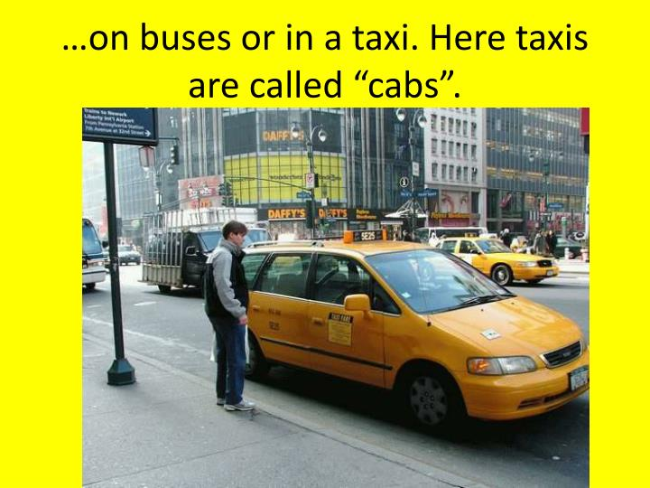 "…on buses or in a taxi. Here taxis are called ""cabs""."