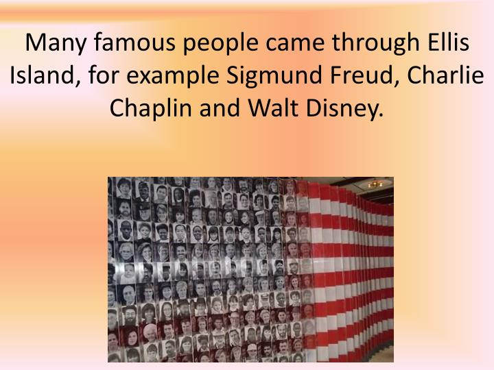 Many famous people came through Ellis Island, for example Sigmund Freud, Charlie Chaplin and Walt Disney.