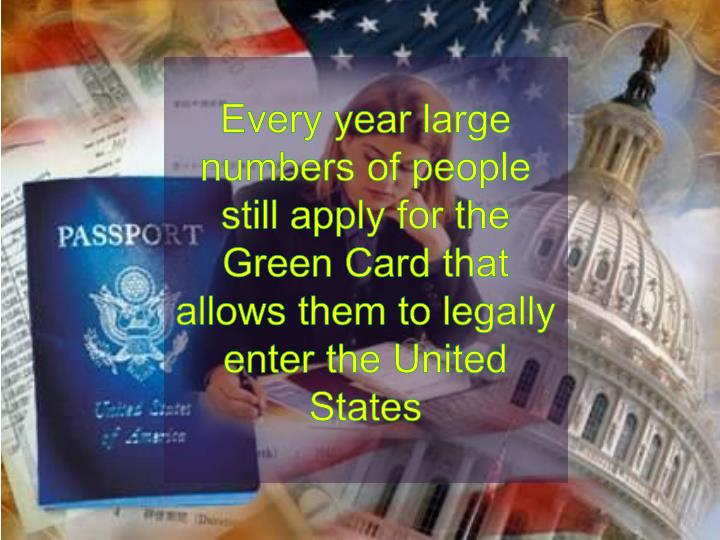 Every year large numbers of people still apply for the Green Card that allows them to legally enter the United States
