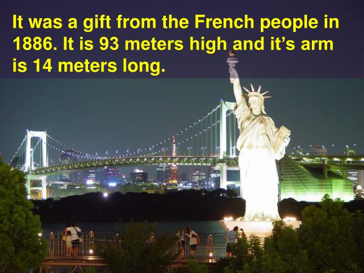 It was a gift from the French people in 1886. It is 93 meters high and it's arm is 14 meters long.