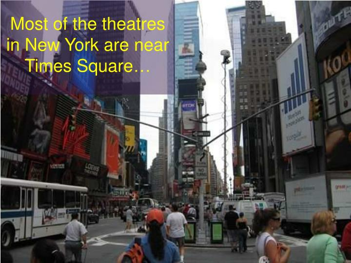 Most of the theatres in New York are near Times Square…