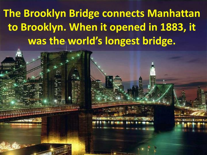 The Brooklyn Bridge connects Manhattan to Brooklyn. When it opened in 1883, it was the world's longest bridge.