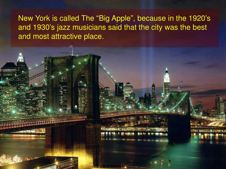 "New York is called The ""Big Apple"", because in the 1920's and 1930's jazz musicians said that the city was the best and most attractive place."