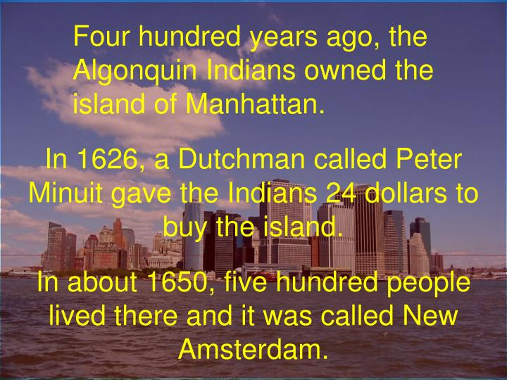 Four hundred years ago, the Algonquin Indians owned the island of Manhattan.