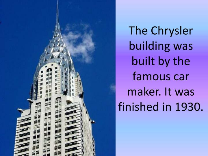 The Chrysler building was built by the famous car maker. It was finished in 1930.