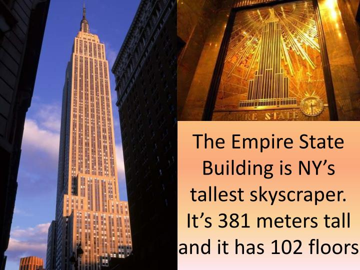 The Empire State Building is NY's tallest skyscraper. It's 381 meters tall and it has 102 floors
