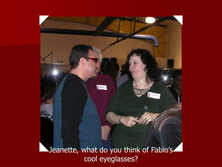 Jeanette, what do you think of Fabio's cool eyeglasses?