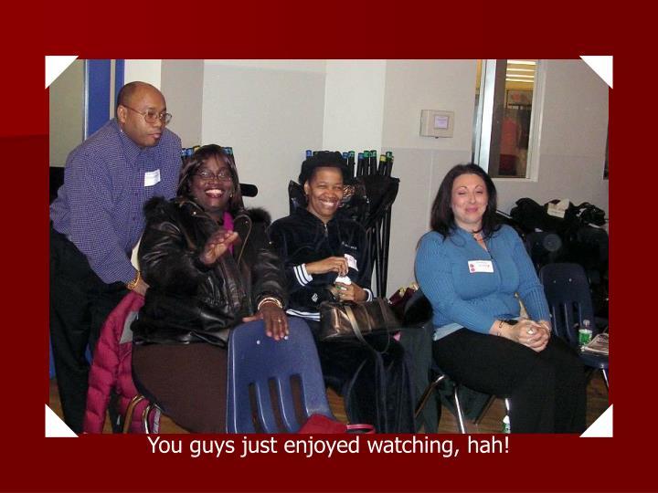 You guys just enjoyed watching, hah!