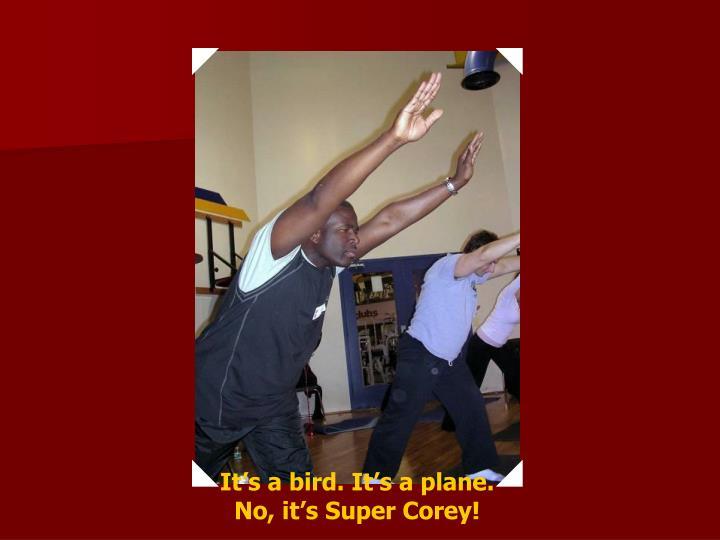 It's a bird. It's a plane.  No, it's Super Corey!