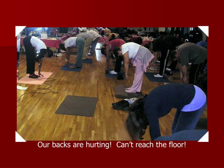 Our backs are hurting!  Can't reach the floor!