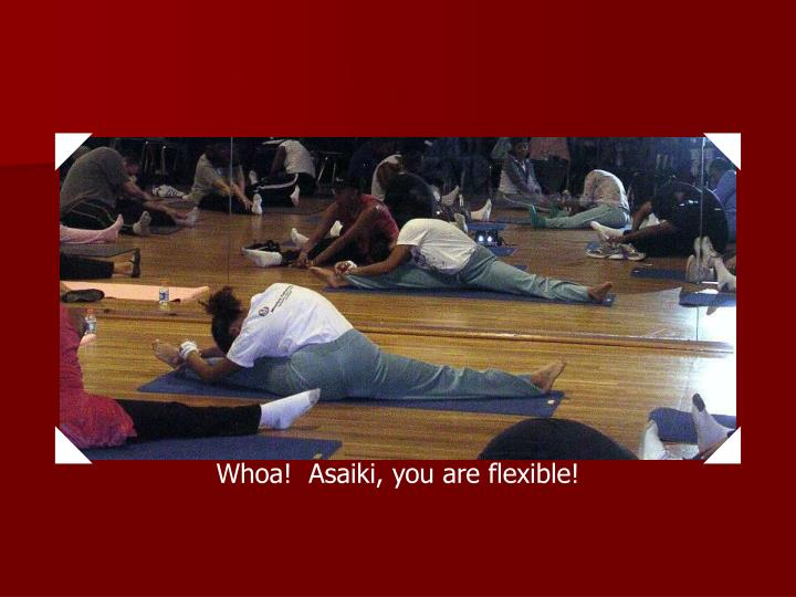 Whoa!  Asaiki, you are flexible!
