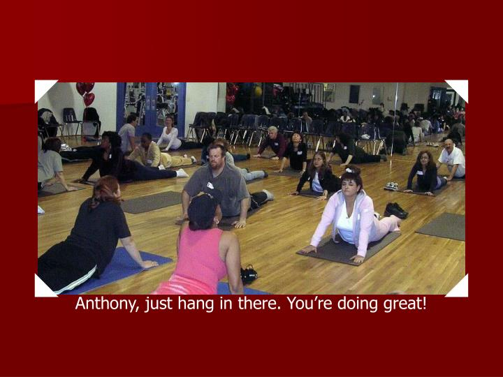 Anthony, just hang in there. You're doing great!