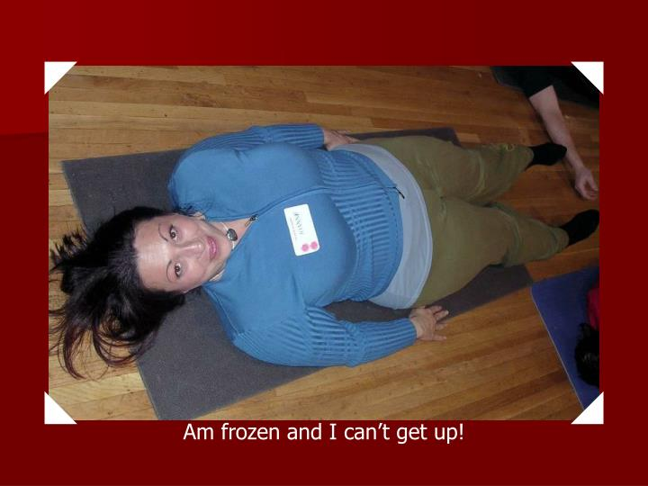 Am frozen and I can't get up!