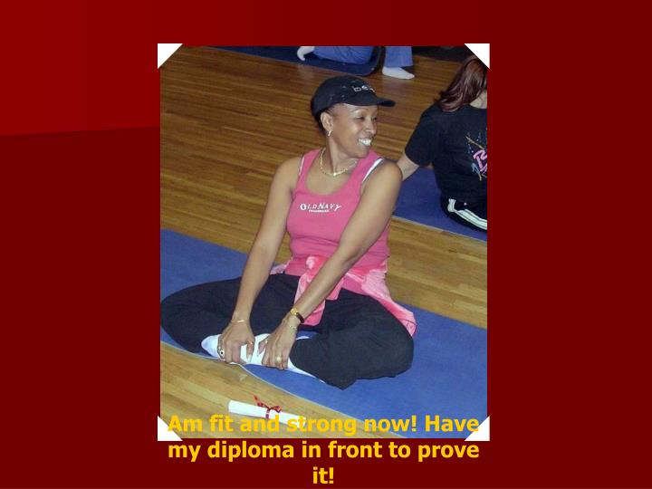 Am fit and strong now! Have my diploma in front to prove it!