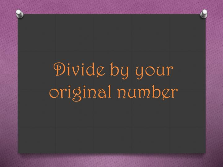 Divide by your original number