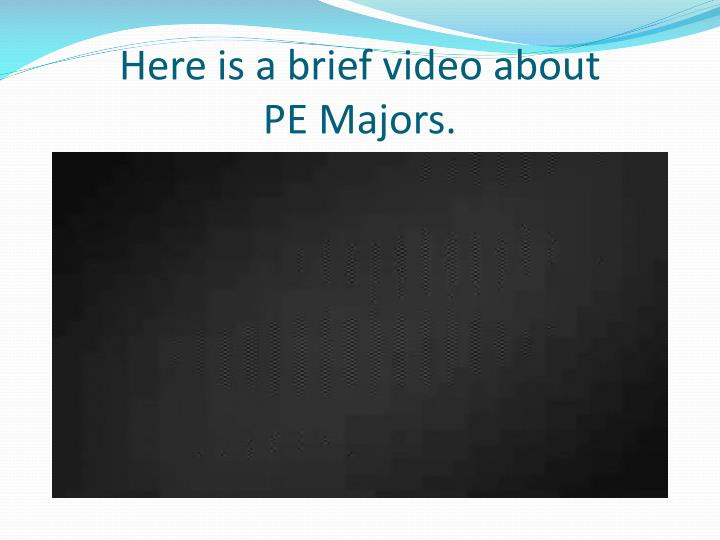 Here is a brief video about pe majors