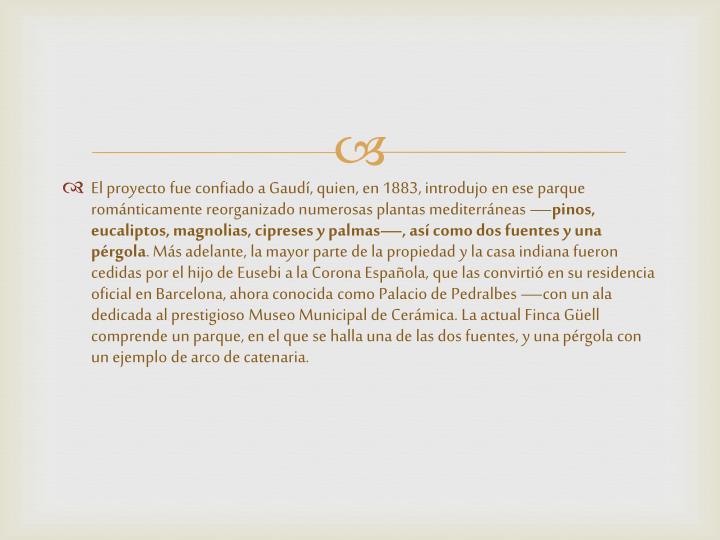 El proyecto fue confiado a Gaudí, quien, en 1883, introdujo en ese parque románticamente reorganizado numerosas plantas mediterráneas —