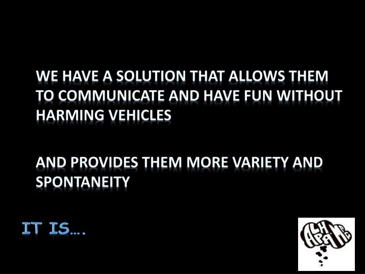 We have a solution that allows them to communicate and have fun without harming vehicles