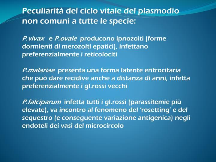Peculiarità del ciclo vitale del plasmodio non comuni a tutte le specie: