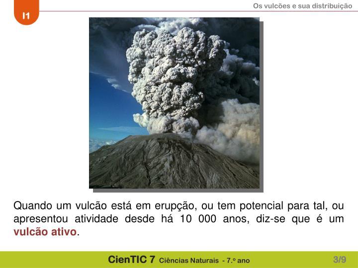 Quando um vulcão está em erupção, ou tem potencial para tal, ou apresentou atividade desde há 10 000 anos, diz-se que é um