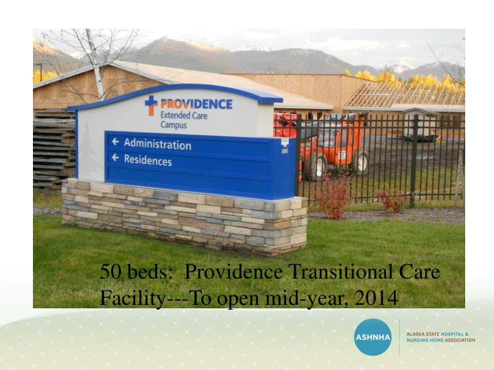 50 beds:  Providence Transitional Care  Facility---To open mid-year, 2014