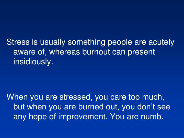 Stress is usually something people are acutely aware of, whereas burnout can present insidiously.