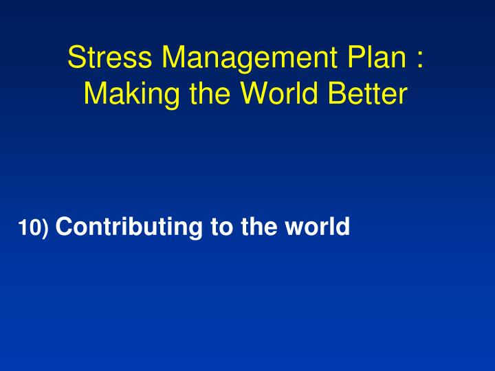 Stress Management Plan : Making the World Better