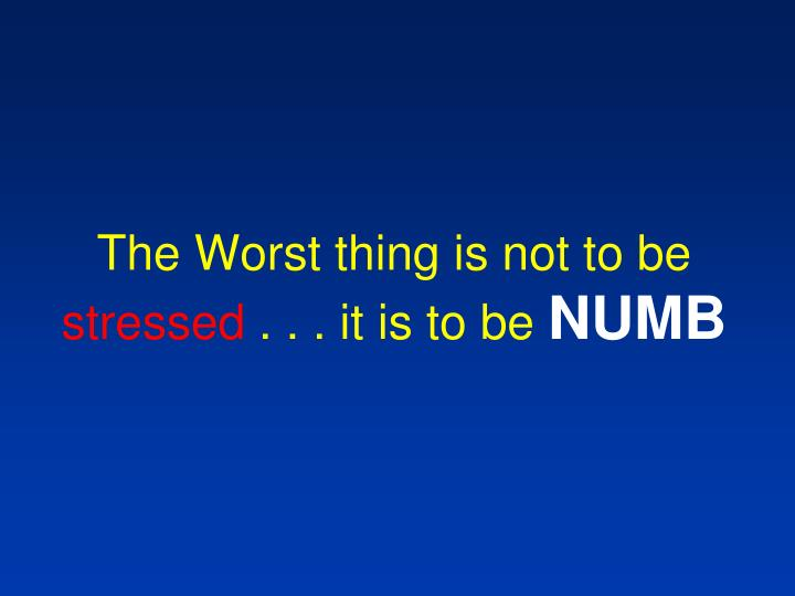 The Worst thing is not to be