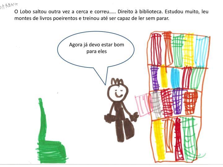 O Lobo saltou outra vez a cerca e correu.. Direito  biblioteca. Estudou muito, leu montes de livros poeirentos e treinou at ser capaz de ler sem parar.